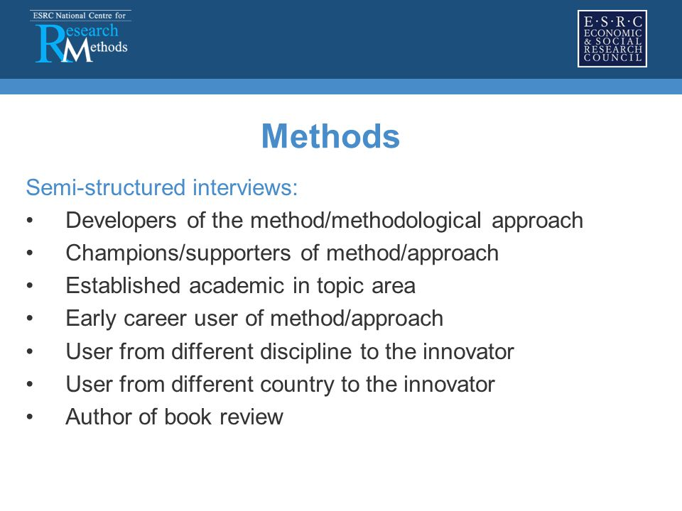 Methods Semi-structured interviews: Developers of the method/methodological approach Champions/supporters of method/approach Established academic in topic area Early career user of method/approach User from different discipline to the innovator User from different country to the innovator Author of book review