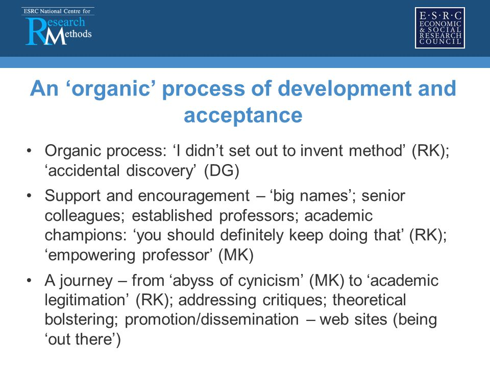 An 'organic' process of development and acceptance Organic process: 'I didn't set out to invent method' (RK); 'accidental discovery' (DG) Support and encouragement – 'big names'; senior colleagues; established professors; academic champions: 'you should definitely keep doing that' (RK); 'empowering professor' (MK) A journey – from 'abyss of cynicism' (MK) to 'academic legitimation' (RK); addressing critiques; theoretical bolstering; promotion/dissemination – web sites (being 'out there')
