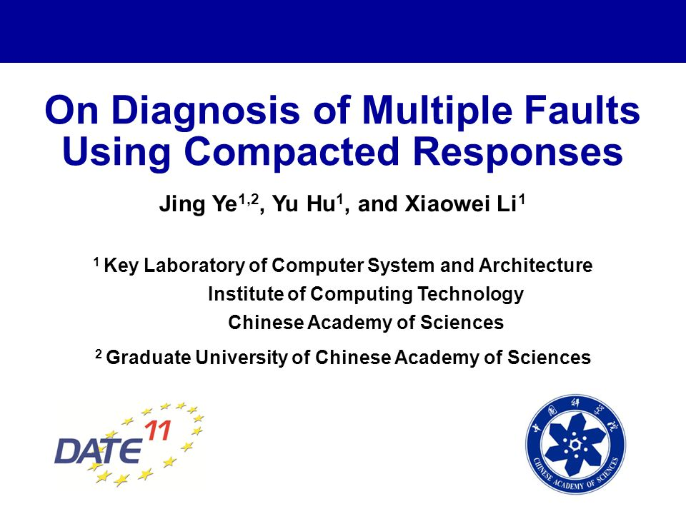 On Diagnosis of Multiple Faults Using Compacted Responses Jing Ye 1,2, Yu Hu 1, and Xiaowei Li 1 1 Key Laboratory of Computer System and Architecture Institute of Computing Technology Chinese Academy of Sciences 2 Graduate University of Chinese Academy of Sciences