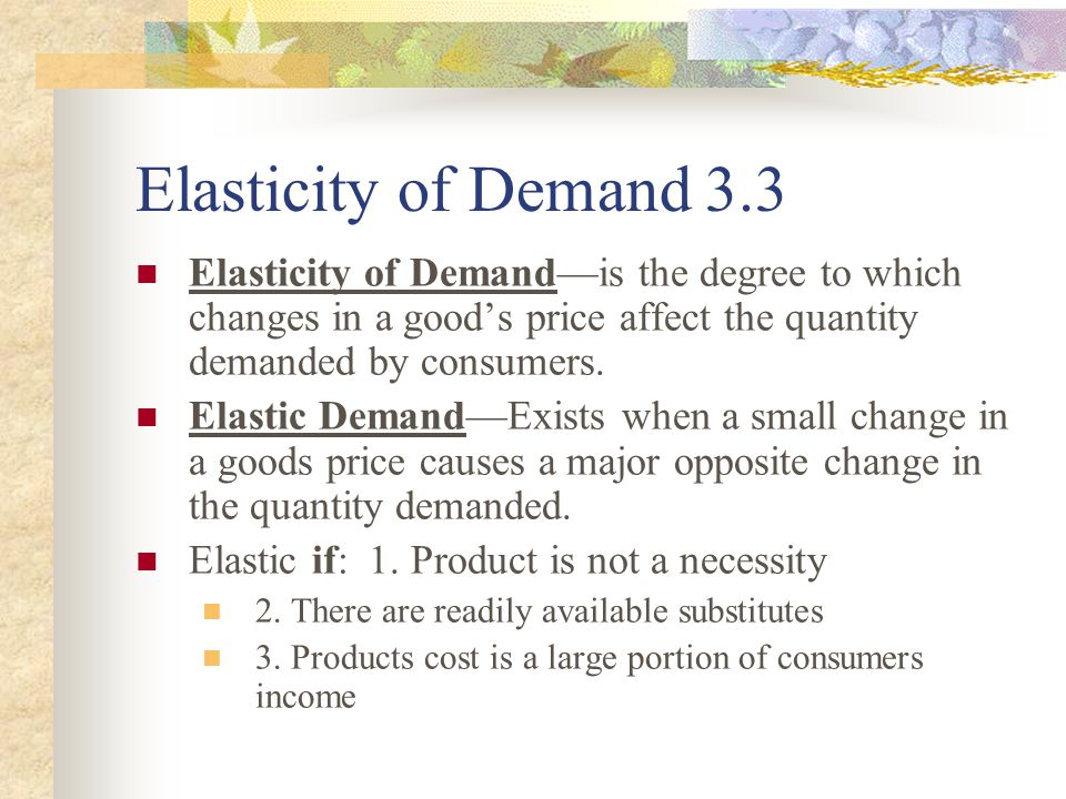 Elasticity of Demand 3.3 Elasticity of Demand—is the degree to which changes in a good's price affect the quantity demanded by consumers.
