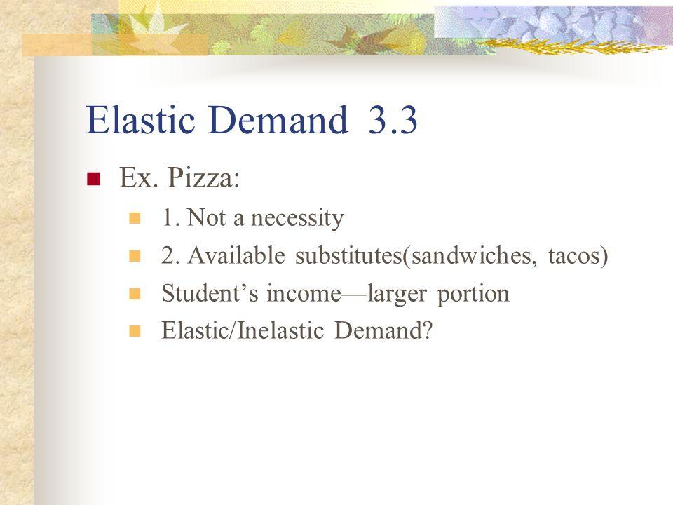 Elastic Demand 3.3 Ex. Pizza: 1. Not a necessity 2.