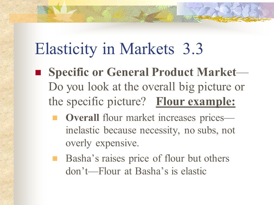 Elasticity in Markets 3.3 Specific or General Product Market— Do you look at the overall big picture or the specific picture.