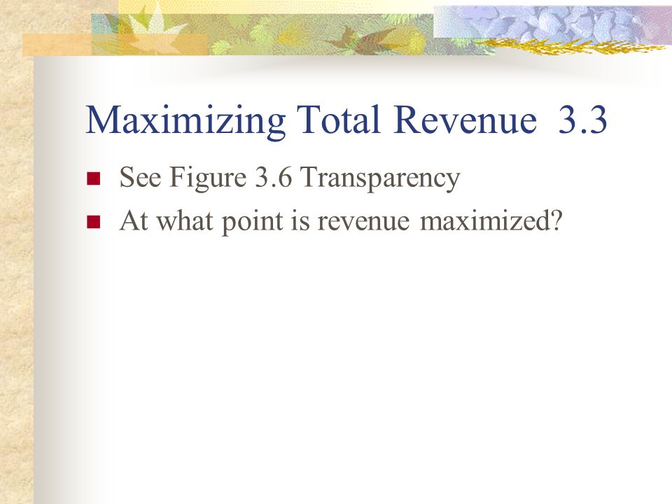 Maximizing Total Revenue 3.3 See Figure 3.6 Transparency At what point is revenue maximized