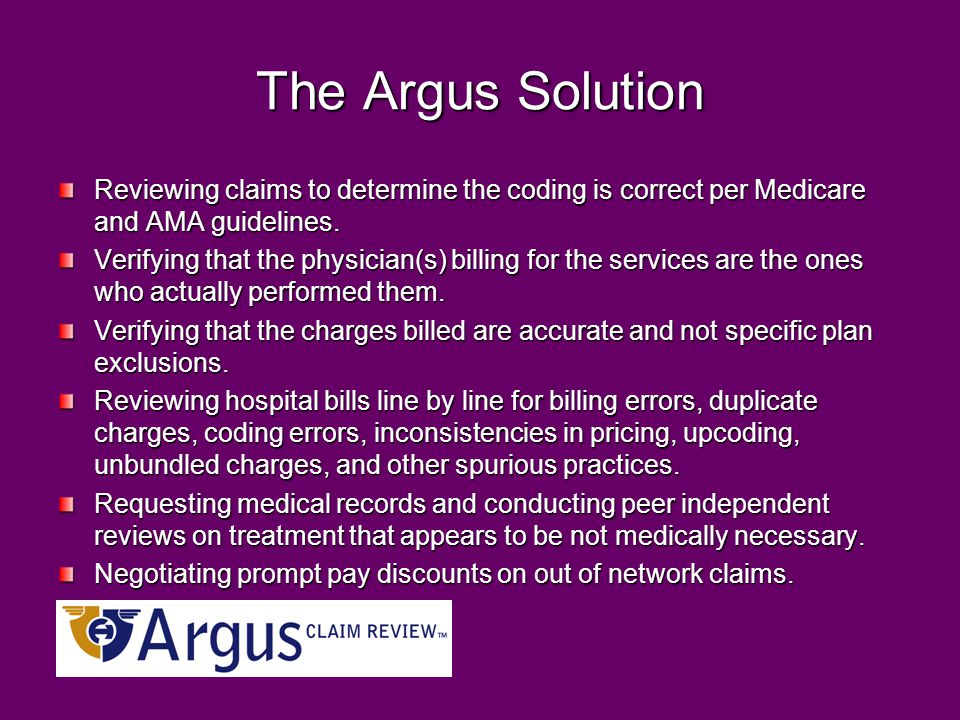 The Argus Solution Reviewing claims to determine the coding is correct per Medicare and AMA guidelines. Verifying that the physician(s) billing for th