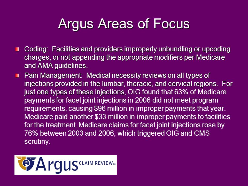 Argus Areas of Focus Coding: Facilities and providers improperly unbundling or upcoding charges, or not appending the appropriate modifiers per Medicare and AMA guidelines.