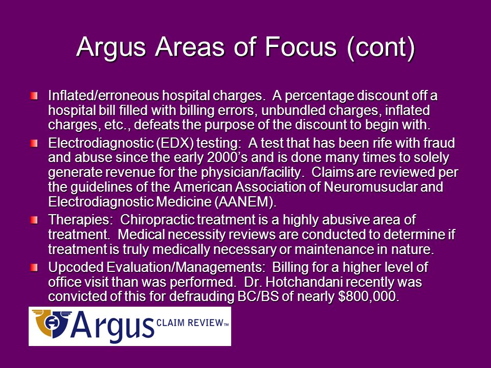 Argus Areas of Focus (cont) Inflated/erroneous hospital charges. A percentage discount off a hospital bill filled with billing errors, unbundled charg