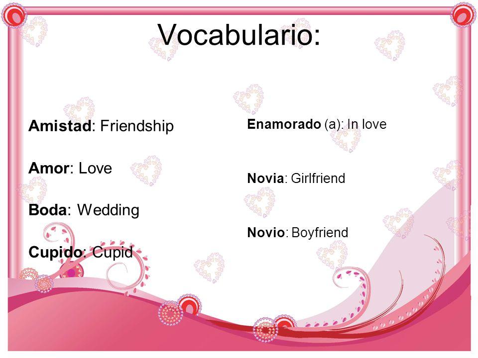Vocabulario: Amistad: Friendship Amor: Love Boda: Wedding Cupido: Cupid Enamorado (a): In love Novia: Girlfriend Novio: Boyfriend