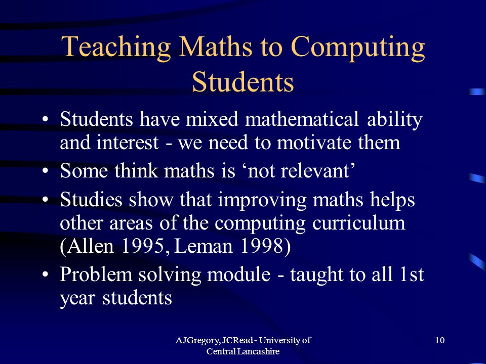 AJGregory, JCRead - University of Central Lancashire 10 Teaching Maths to Computing Students Students have mixed mathematical ability and interest - we need to motivate them Some think maths is 'not relevant' Studies show that improving maths helps other areas of the computing curriculum (Allen 1995, Leman 1998) Problem solving module - taught to all 1st year students