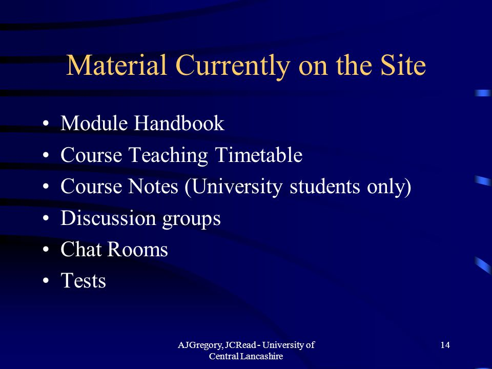 AJGregory, JCRead - University of Central Lancashire 14 Material Currently on the Site Module Handbook Course Teaching Timetable Course Notes (University students only) Discussion groups Chat Rooms Tests