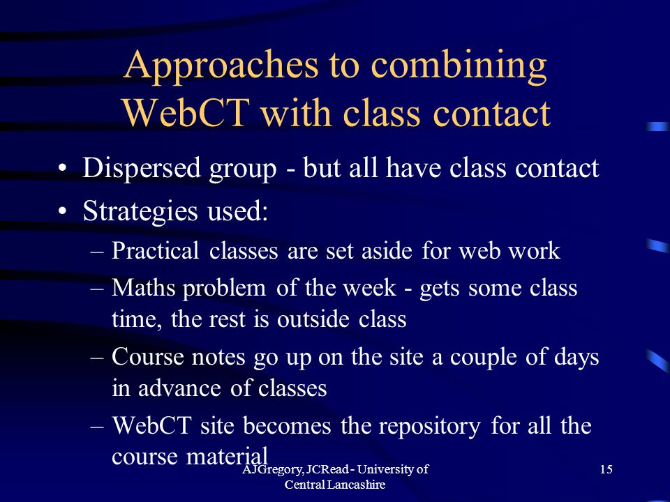 AJGregory, JCRead - University of Central Lancashire 15 Approaches to combining WebCT with class contact Dispersed group - but all have class contact Strategies used: –Practical classes are set aside for web work –Maths problem of the week - gets some class time, the rest is outside class –Course notes go up on the site a couple of days in advance of classes –WebCT site becomes the repository for all the course material