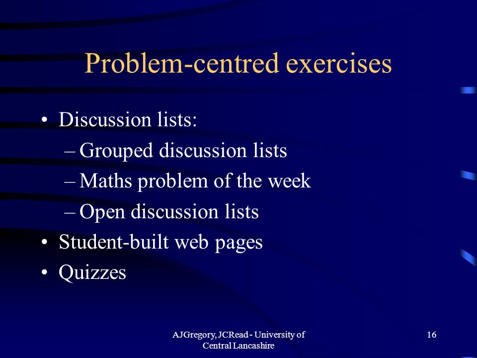 AJGregory, JCRead - University of Central Lancashire 16 Problem-centred exercises Discussion lists: –Grouped discussion lists –Maths problem of the week –Open discussion lists Student-built web pages Quizzes