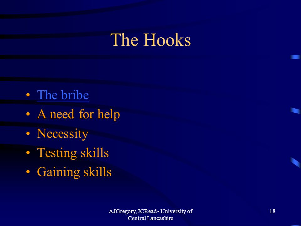 AJGregory, JCRead - University of Central Lancashire 18 The Hooks The bribe A need for help Necessity Testing skills Gaining skills