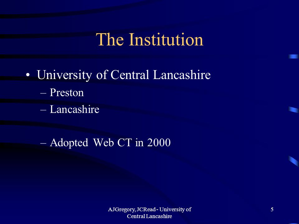 AJGregory, JCRead - University of Central Lancashire 5 The Institution University of Central Lancashire –Preston –Lancashire –Adopted Web CT in 2000