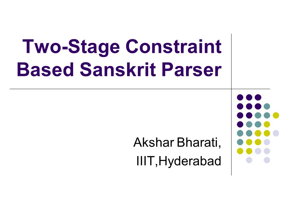Two-Stage Constraint Based Sanskrit Parser Akshar Bharati, IIIT,Hyderabad