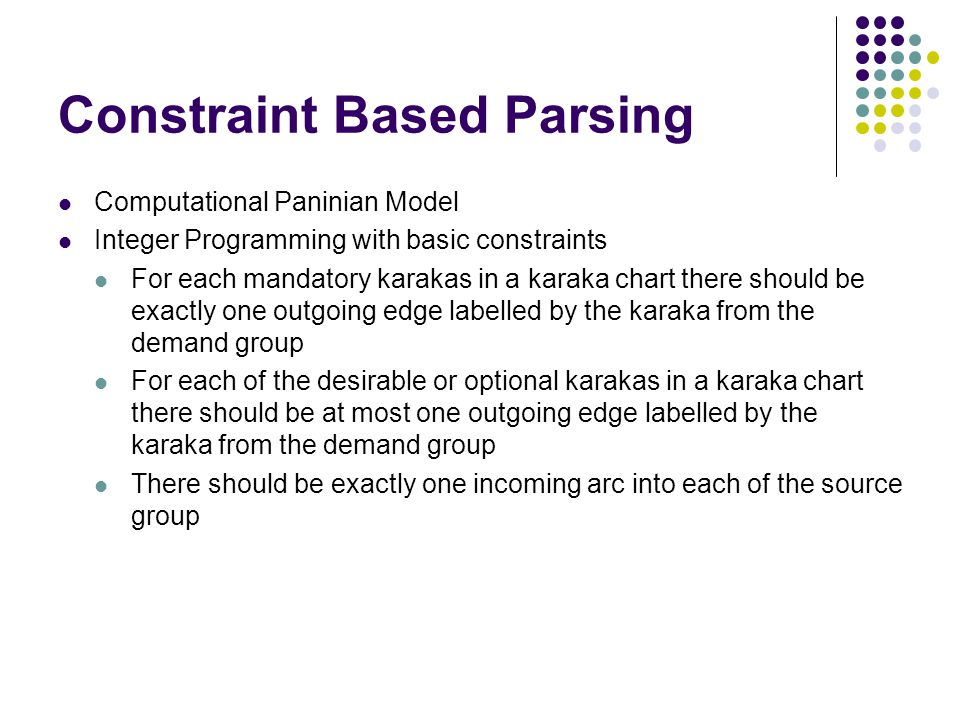 Constraint Based Parsing Computational Paninian Model Integer Programming with basic constraints For each mandatory karakas in a karaka chart there should be exactly one outgoing edge labelled by the karaka from the demand group For each of the desirable or optional karakas in a karaka chart there should be at most one outgoing edge labelled by the karaka from the demand group There should be exactly one incoming arc into each of the source group