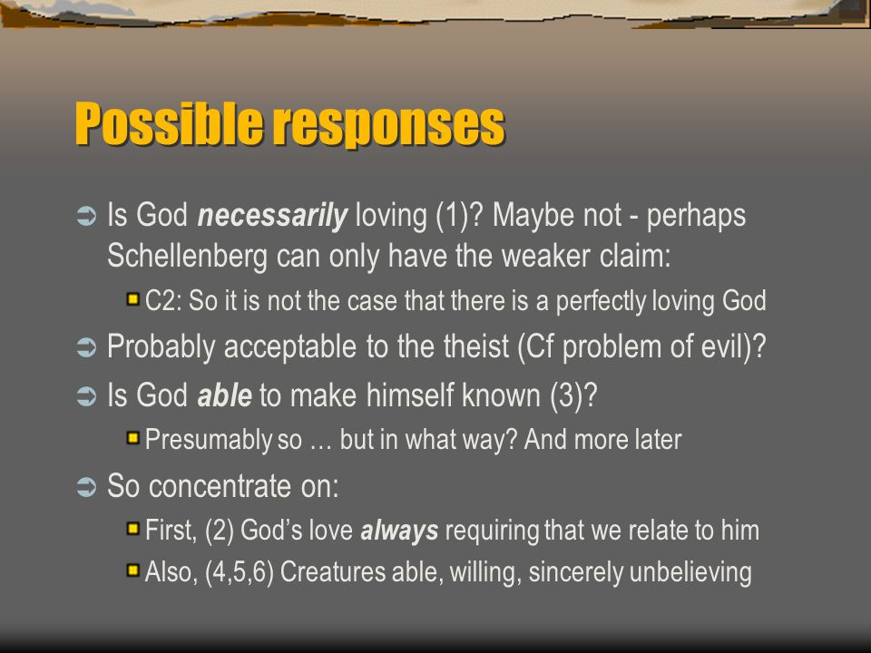 Possible responses  Is God necessarily loving (1)? Maybe not - perhaps Schellenberg can only have the weaker claim: C2: So it is not the case that th