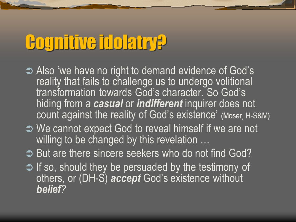 Cognitive idolatry?  Also 'we have no right to demand evidence of God's reality that fails to challenge us to undergo volitional transformation towar