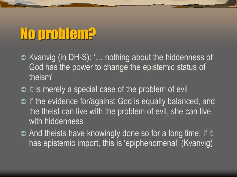 No problem?  Kvanvig (in DH-S): '… nothing about the hiddenness of God has the power to change the epistemic status of theism'  It is merely a speci