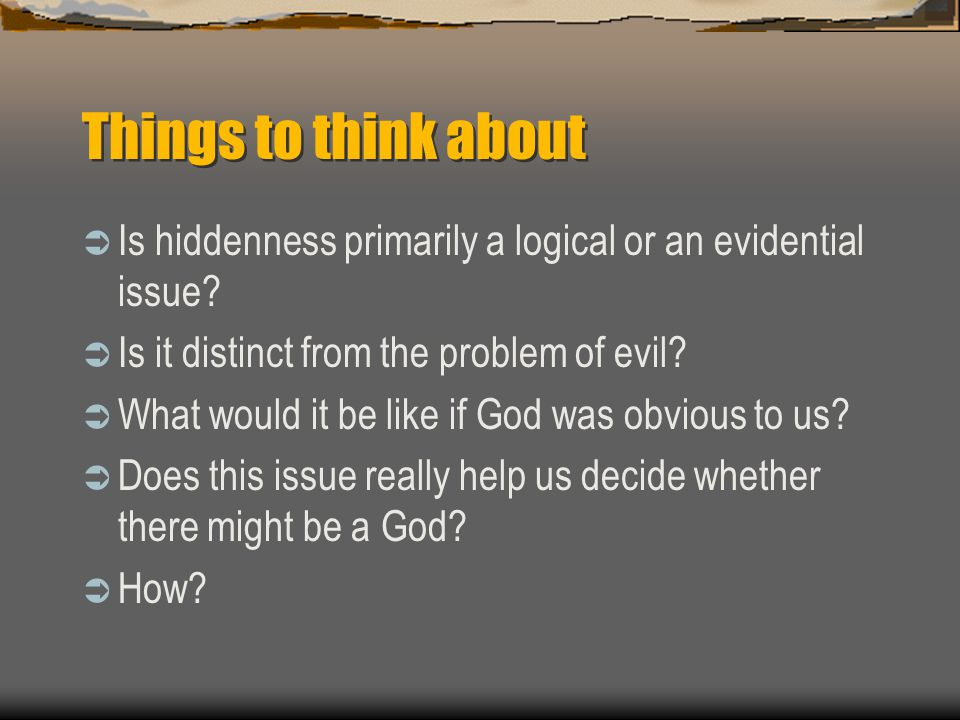 Things to think about  Is hiddenness primarily a logical or an evidential issue?  Is it distinct from the problem of evil?  What would it be like i