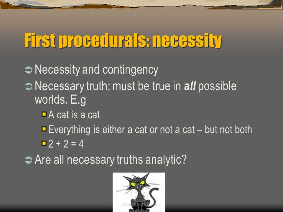 First procedurals: necessity  Necessity and contingency  Necessary truth: must be true in all possible worlds. E.g A cat is a cat Everything is eith