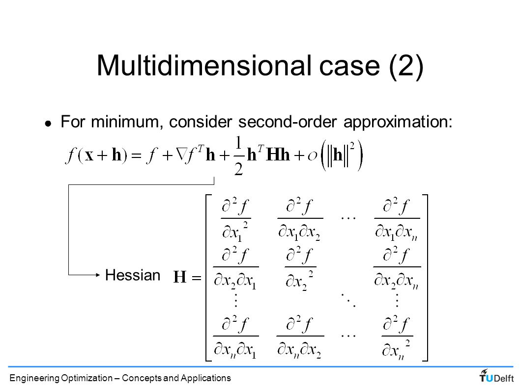 Engineering Optimization – Concepts and Applications Multidimensional case (3) ● Second order approximation: ● Local minimum: – First Order Necessity Condition: – Second Order Sufficiency Condition: