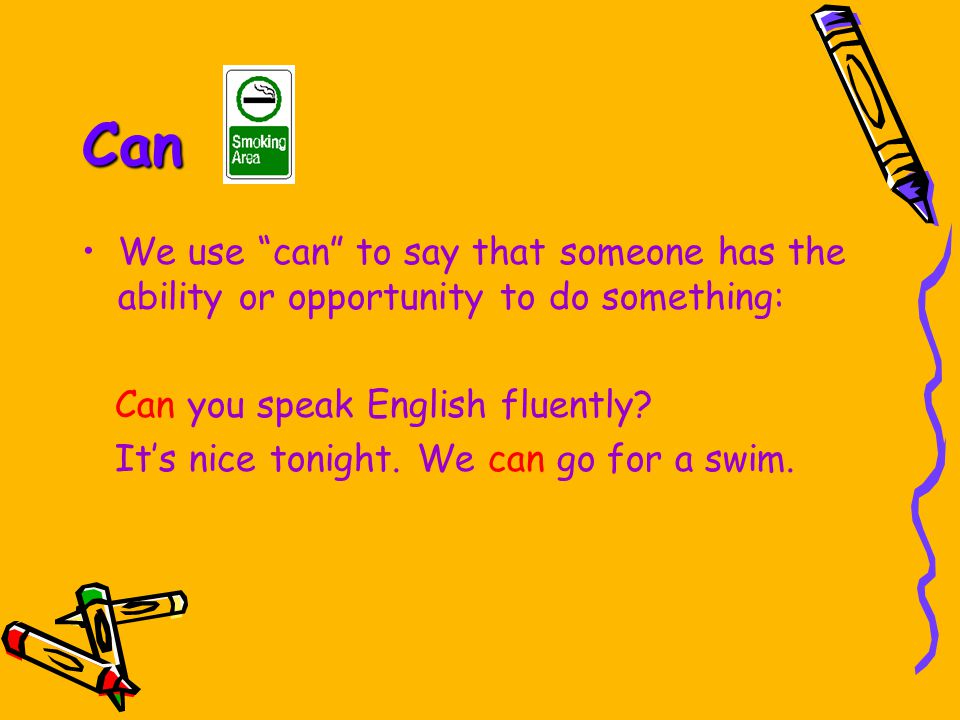 Can We use can to say that someone has the ability or opportunity to do something: Can you speak English fluently.
