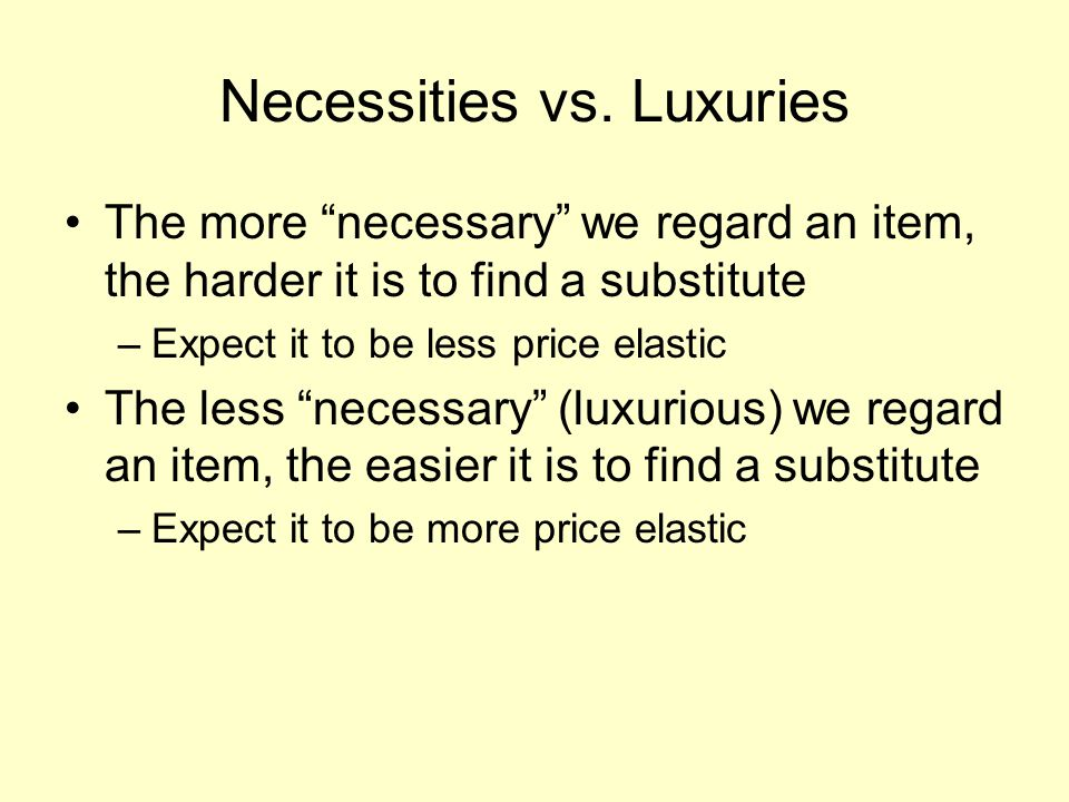 """Necessities vs. Luxuries The more """"necessary"""" we regard an item, the harder it is to find a substitute –Expect it to be less price elastic The less """"n"""