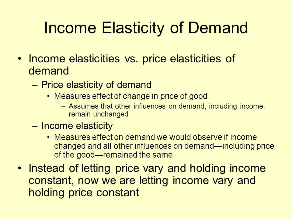 Income Elasticity of Demand Income elasticities vs. price elasticities of demand –Price elasticity of demand Measures effect of change in price of goo