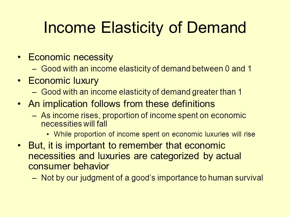 Income Elasticity of Demand Economic necessity –Good with an income elasticity of demand between 0 and 1 Economic luxury –Good with an income elasticity of demand greater than 1 An implication follows from these definitions –As income rises, proportion of income spent on economic necessities will fall While proportion of income spent on economic luxuries will rise But, it is important to remember that economic necessities and luxuries are categorized by actual consumer behavior –Not by our judgment of a good's importance to human survival