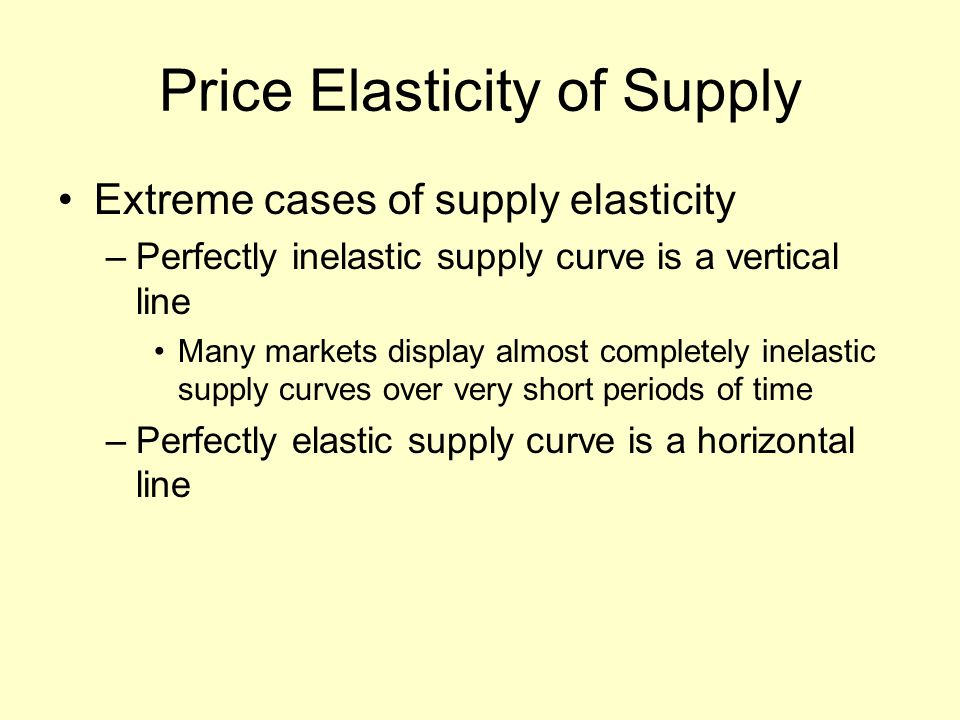 Price Elasticity of Supply Extreme cases of supply elasticity –Perfectly inelastic supply curve is a vertical line Many markets display almost completely inelastic supply curves over very short periods of time –Perfectly elastic supply curve is a horizontal line