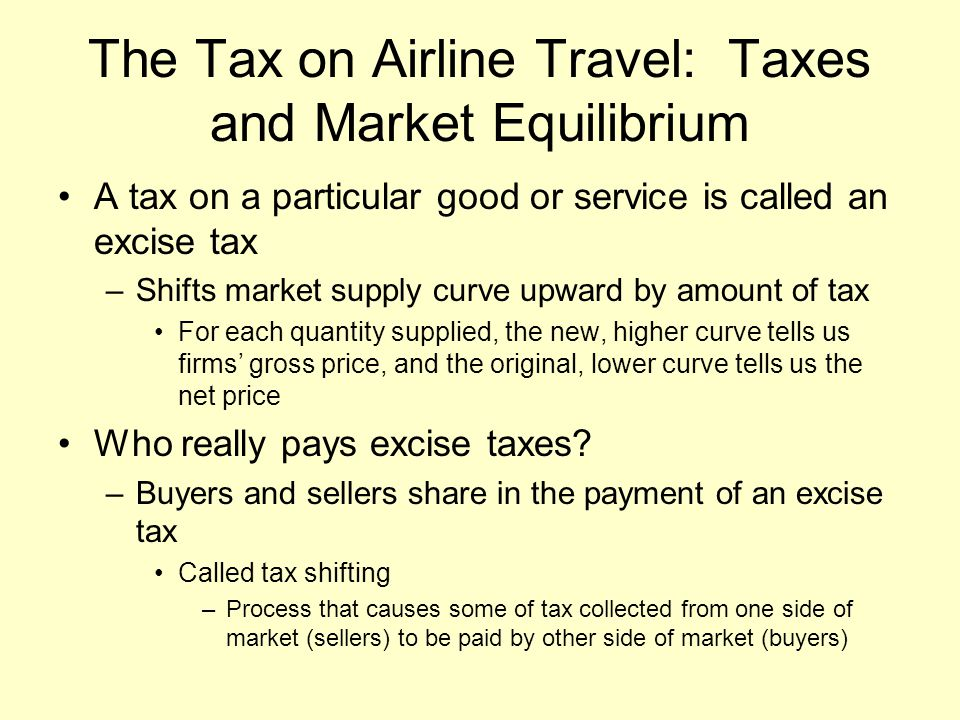 The Tax on Airline Travel: Taxes and Market Equilibrium A tax on a particular good or service is called an excise tax –Shifts market supply curve upward by amount of tax For each quantity supplied, the new, higher curve tells us firms' gross price, and the original, lower curve tells us the net price Who really pays excise taxes.