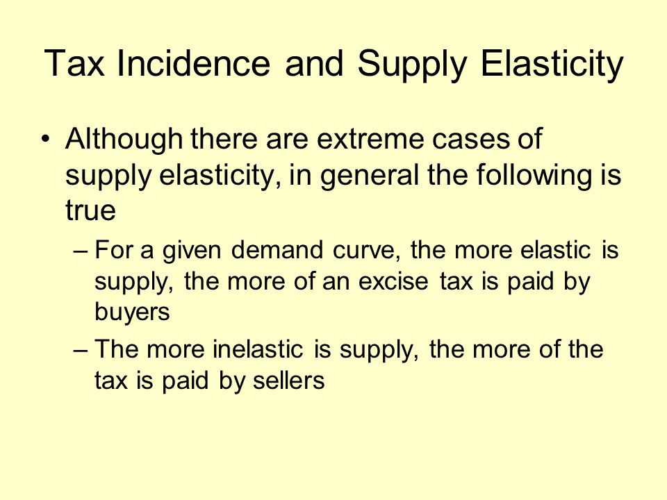 Tax Incidence and Supply Elasticity Although there are extreme cases of supply elasticity, in general the following is true –For a given demand curve, the more elastic is supply, the more of an excise tax is paid by buyers –The more inelastic is supply, the more of the tax is paid by sellers