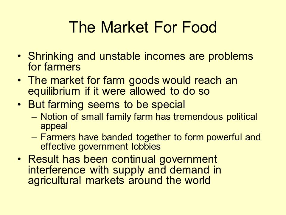The Market For Food Shrinking and unstable incomes are problems for farmers The market for farm goods would reach an equilibrium if it were allowed to do so But farming seems to be special –Notion of small family farm has tremendous political appeal –Farmers have banded together to form powerful and effective government lobbies Result has been continual government interference with supply and demand in agricultural markets around the world