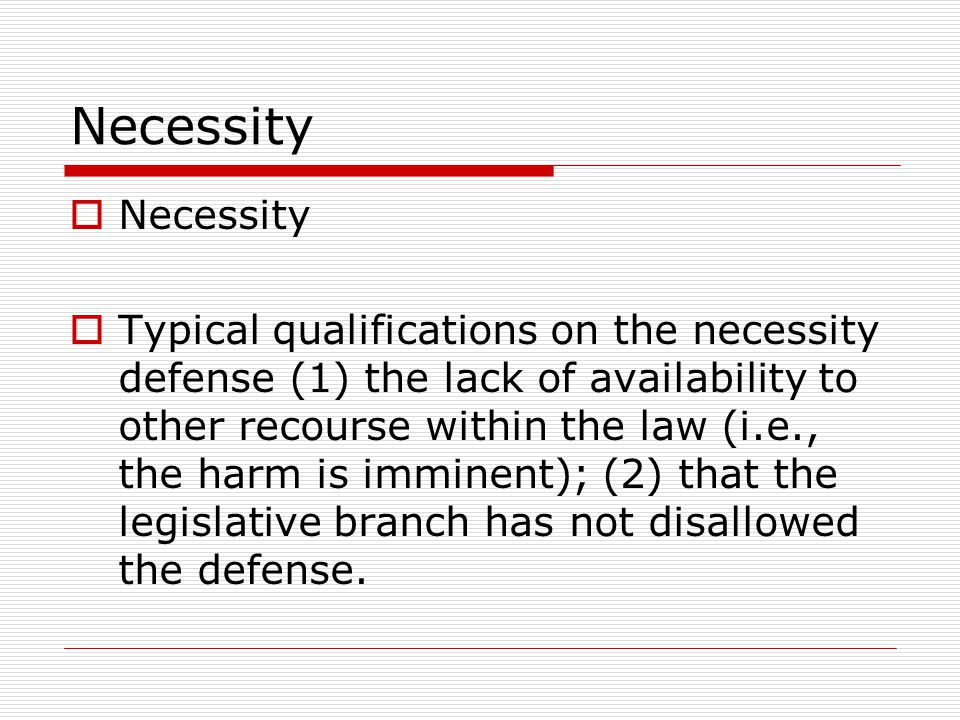 Necessity  Necessity  Typical qualifications on the necessity defense (1) the lack of availability to other recourse within the law (i.e., the harm is imminent); (2) that the legislative branch has not disallowed the defense.