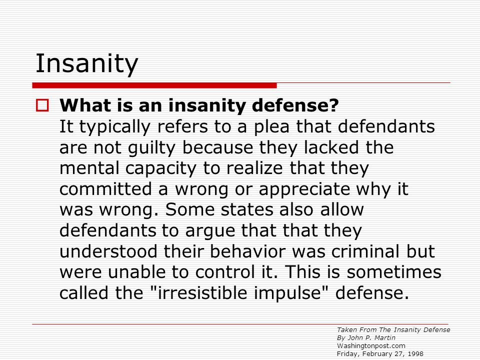 Insanity  What is an insanity defense? It typically refers to a plea that defendants are not guilty because they lacked the mental capacity to realiz