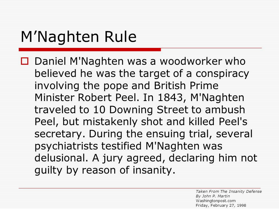 M'Naghten Rule  Daniel M Naghten was a woodworker who believed he was the target of a conspiracy involving the pope and British Prime Minister Robert Peel.