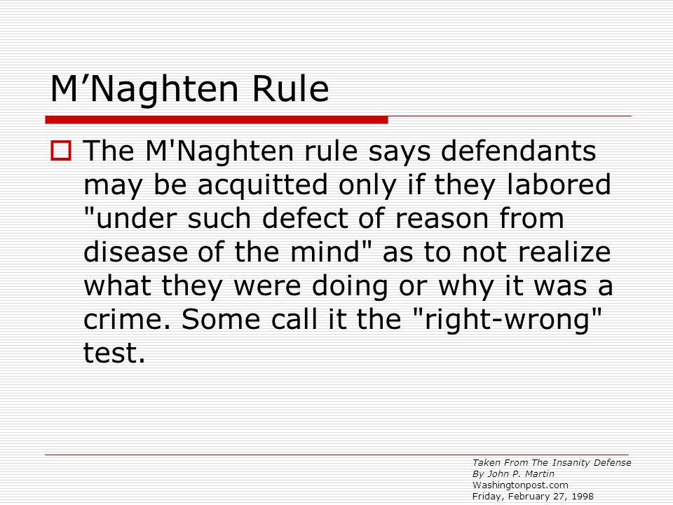 M'Naghten Rule  The M Naghten rule says defendants may be acquitted only if they labored under such defect of reason from disease of the mind as to not realize what they were doing or why it was a crime.