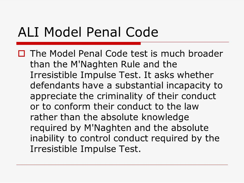  The Model Penal Code test is much broader than the M'Naghten Rule and the Irresistible Impulse Test. It asks whether defendants have a substantial i