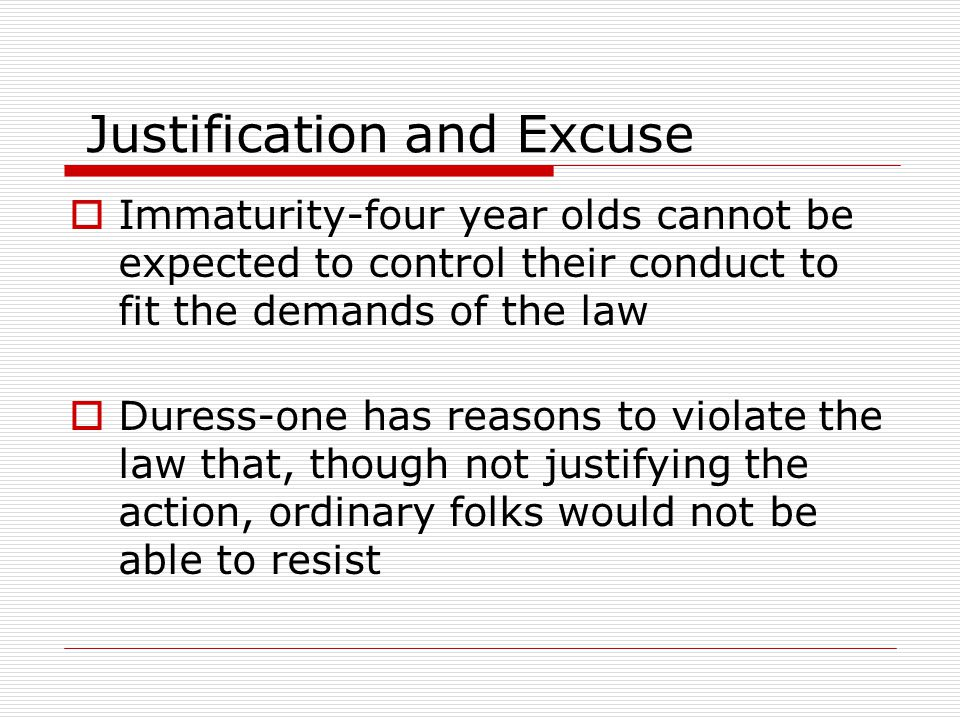  Immaturity-four year olds cannot be expected to control their conduct to fit the demands of the law  Duress-one has reasons to violate the law that, though not justifying the action, ordinary folks would not be able to resist Justification and Excuse