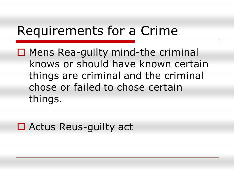 Requirements for a Crime  Mens Rea-guilty mind-the criminal knows or should have known certain things are criminal and the criminal chose or failed t
