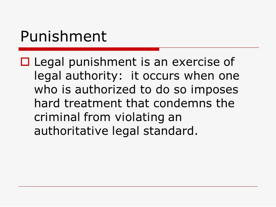  Legal punishment is an exercise of legal authority: it occurs when one who is authorized to do so imposes hard treatment that condemns the criminal from violating an authoritative legal standard.
