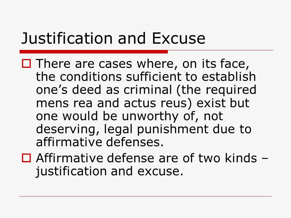 Justification and Excuse  There are cases where, on its face, the conditions sufficient to establish one's deed as criminal (the required mens rea an