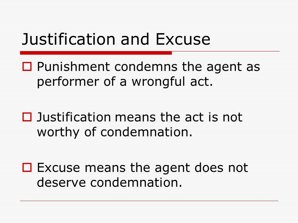  Punishment condemns the agent as performer of a wrongful act.  Justification means the act is not worthy of condemnation.  Excuse means the agent