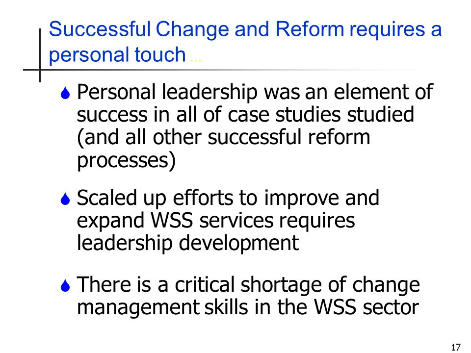 17 Successful Change and Reform requires a personal touch … S Personal leadership was an element of success in all of case studies studied (and all other successful reform processes) S Scaled up efforts to improve and expand WSS services requires leadership development S There is a critical shortage of change management skills in the WSS sector