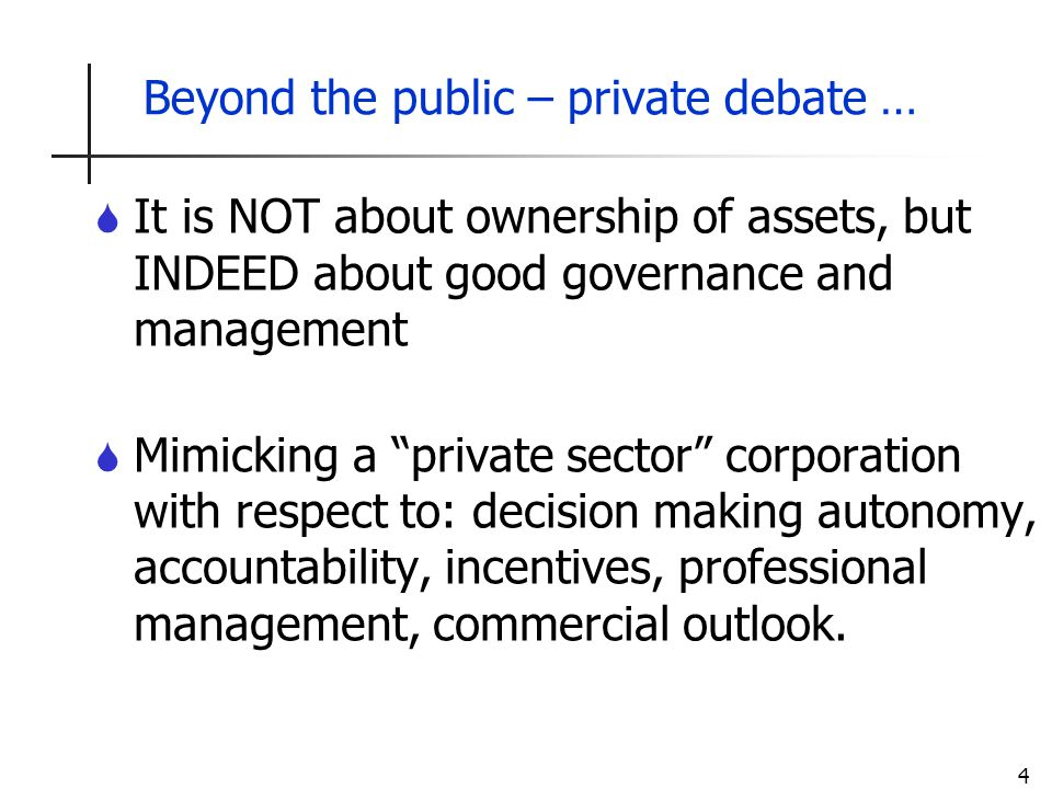 4 Beyond the public – private debate … S It is NOT about ownership of assets, but INDEED about good governance and management S Mimicking a private sector corporation with respect to: decision making autonomy, accountability, incentives, professional management, commercial outlook.