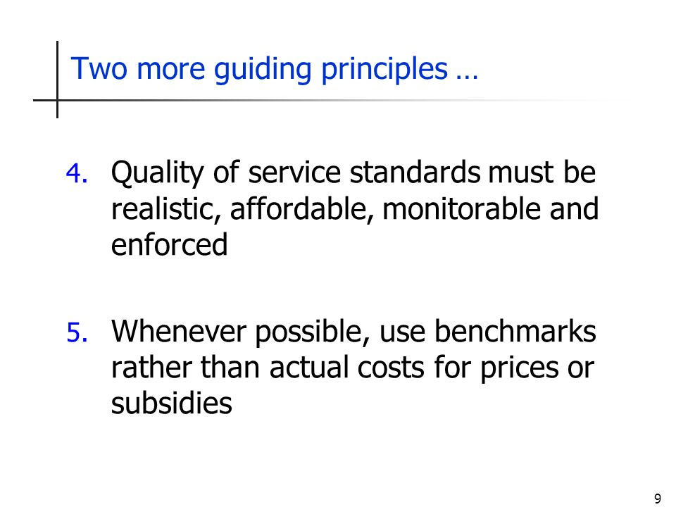 9 Two more guiding principles … 4. Quality of service standards must be realistic, affordable, monitorable and enforced 5. Whenever possible, use benc