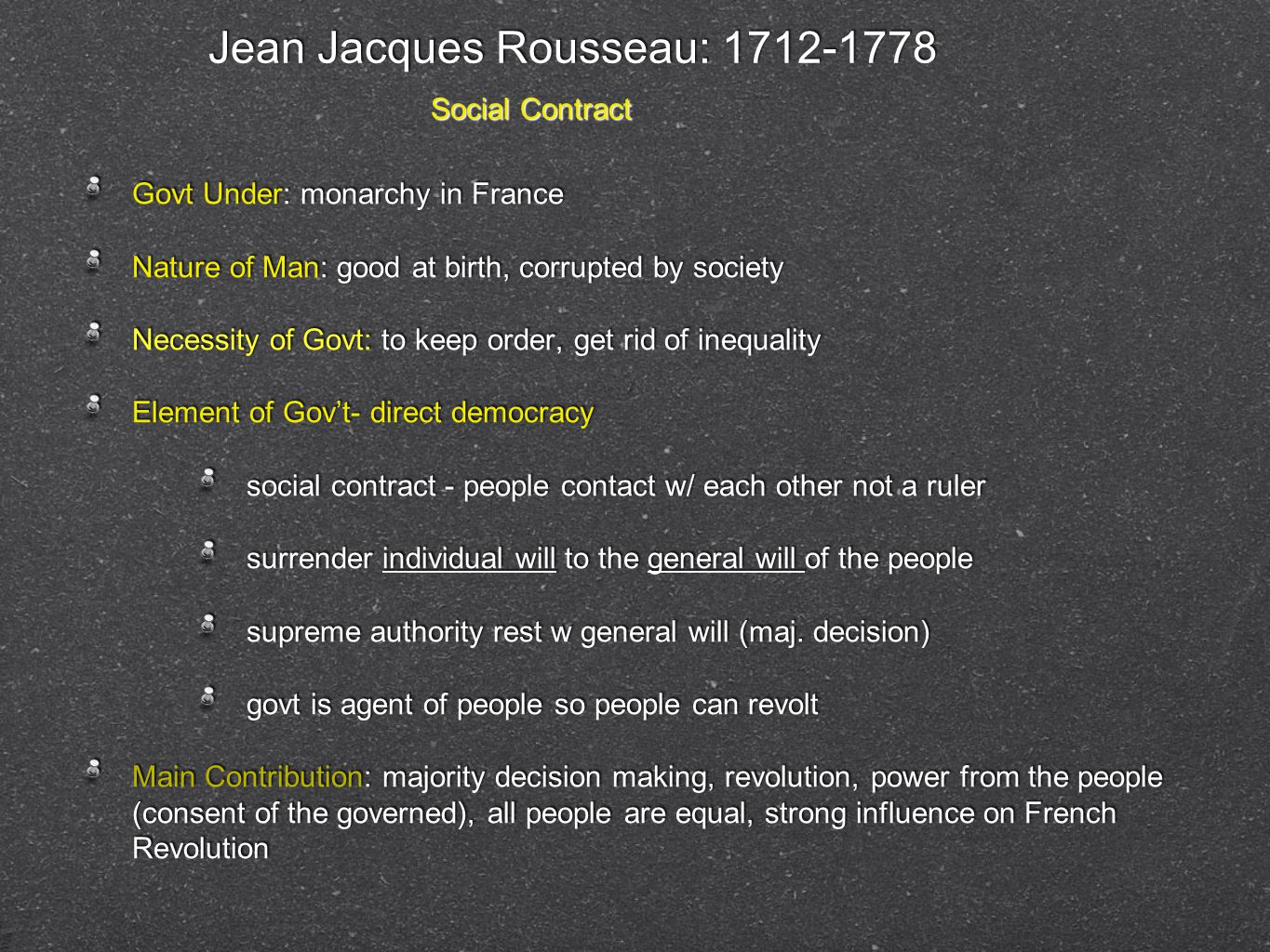 Jean Jacques Rousseau: 1712-1778 Govt Under: monarchy in France Nature of Man: good at birth, corrupted by society Necessity of Govt: to keep order, g