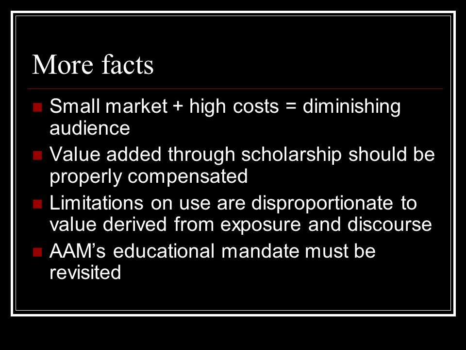 More facts Small market + high costs = diminishing audience Value added through scholarship should be properly compensated Limitations on use are disproportionate to value derived from exposure and discourse AAM's educational mandate must be revisited