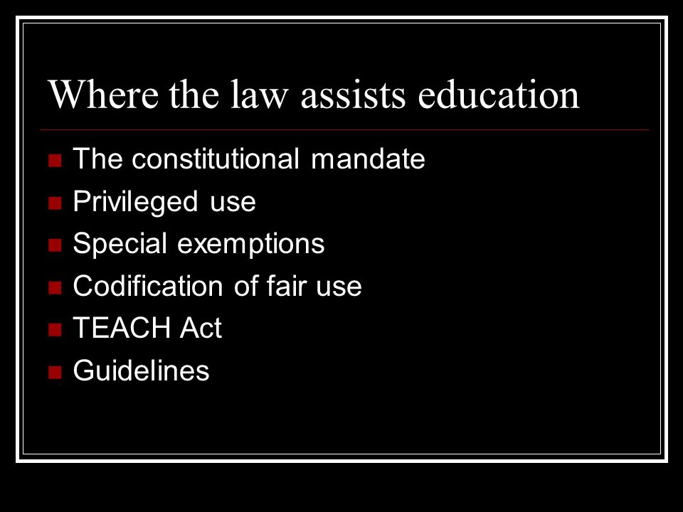 Where the law assists education The constitutional mandate Privileged use Special exemptions Codification of fair use TEACH Act Guidelines