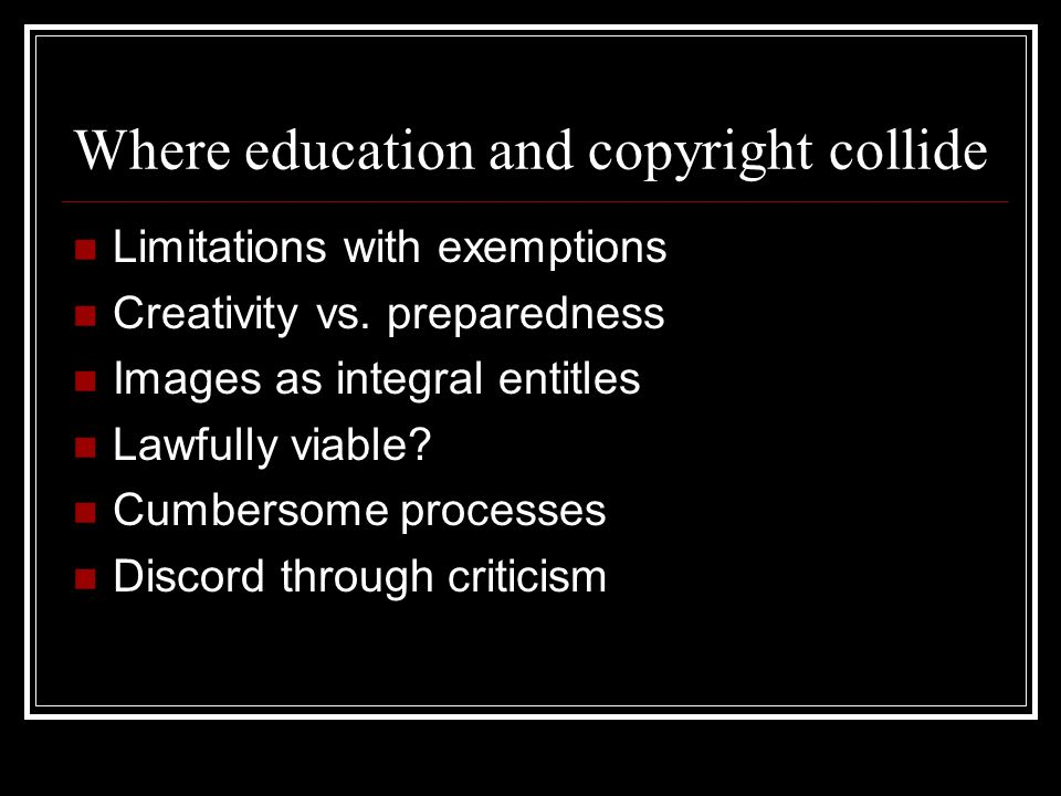 Where education and copyright collide Limitations with exemptions Creativity vs.